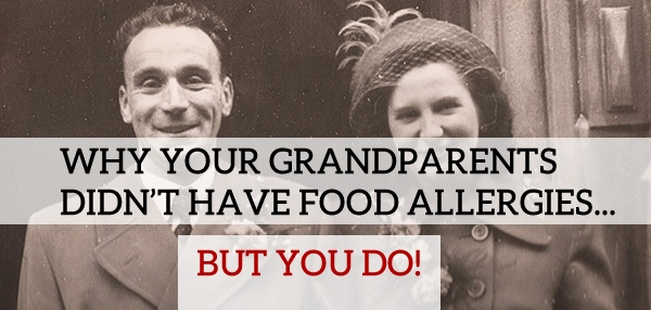 Why Your Grandparents Didn't Have Food Allergies…But You Do…!